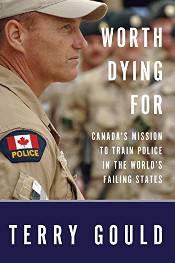 Worth Dying For: Canada's Mission to Train Police in the World's Failing States Book / Terry Gould